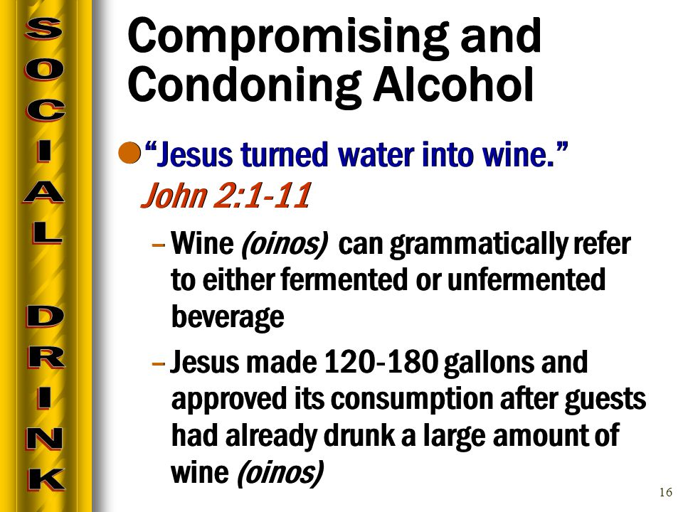 16 Compromising and Condoning Alcohol Jesus turned water into wine. John 2:1-11 –Wine (oinos) can grammatically refer to either fermented or unfermented beverage –Jesus made 120-180 gallons and approved its consumption after guests had already drunk a large amount of wine (oinos) Jesus turned water into wine. John 2:1-11 –Wine (oinos) can grammatically refer to either fermented or unfermented beverage –Jesus made 120-180 gallons and approved its consumption after guests had already drunk a large amount of wine (oinos)