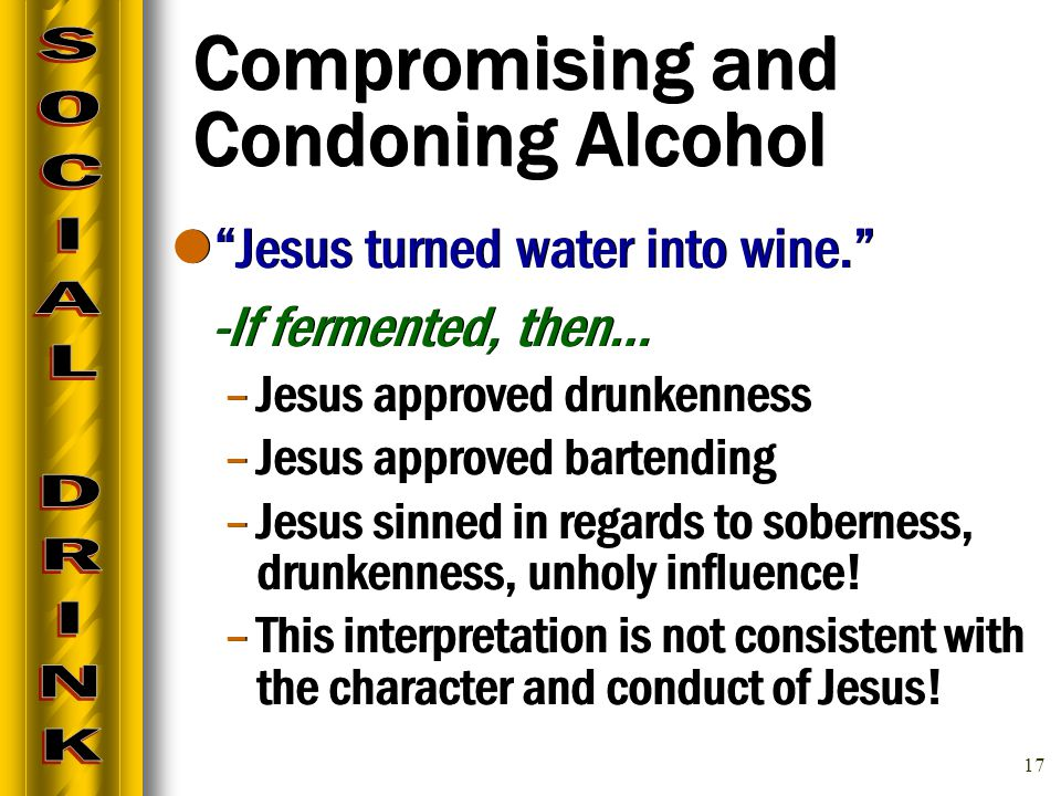 17 Compromising and Condoning Alcohol Jesus turned water into wine. -If fermented, then… –Jesus approved drunkenness –Jesus approved bartending –Jesus sinned in regards to soberness, drunkenness, unholy influence.