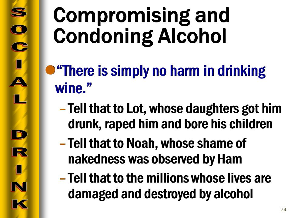 24 Compromising and Condoning Alcohol There is simply no harm in drinking wine. –Tell that to Lot, whose daughters got him drunk, raped him and bore his children –Tell that to Noah, whose shame of nakedness was observed by Ham –Tell that to the millions whose lives are damaged and destroyed by alcohol There is simply no harm in drinking wine. –Tell that to Lot, whose daughters got him drunk, raped him and bore his children –Tell that to Noah, whose shame of nakedness was observed by Ham –Tell that to the millions whose lives are damaged and destroyed by alcohol