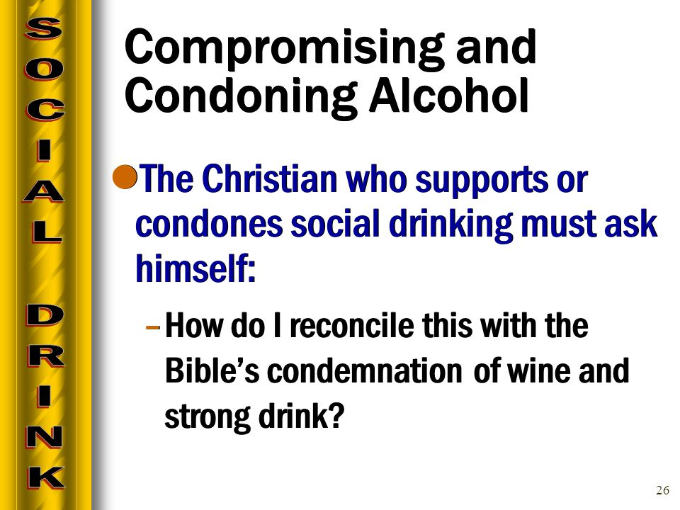 26 Compromising and Condoning Alcohol The Christian who supports or condones social drinking must ask himself: –How do I reconcile this with the Bible's condemnation of wine and strong drink.