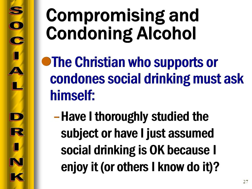 27 Compromising and Condoning Alcohol The Christian who supports or condones social drinking must ask himself: –Have I thoroughly studied the subject or have I just assumed social drinking is OK because I enjoy it (or others I know do it).