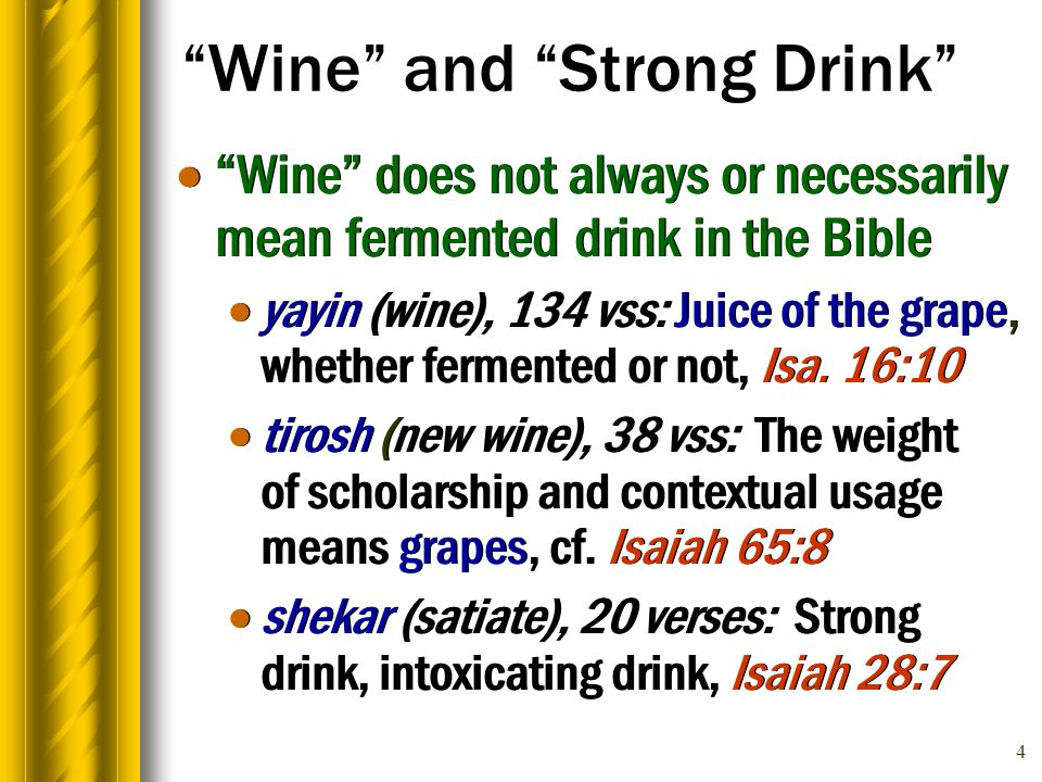 4 Wine and Strong Drink  Wine does not always or necessarily mean fermented drink in the Bible  yayin (wine), 134 vss: Juice of the grape, whether fermented or not, Isa.
