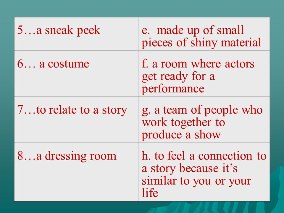 5…a sneak peeke. made up of small pieces of shiny material 6… a costumef. a room where actors get ready for a performance 7…to relate to a storyg. a t