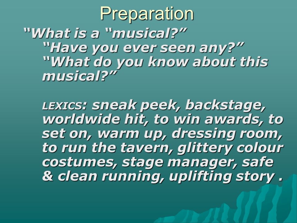 "Preparation ""What is a ""musical?"" ""Have you ever seen any?"" ""What do you know about this musical?"" LEXICS : sneak peek, backstage, worldwide hit, to w"