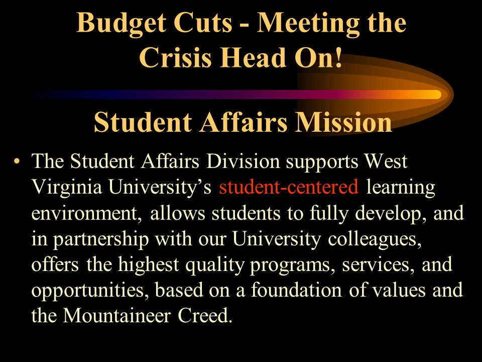Student Affairs Mission The Student Affairs Division supports West Virginia University's student-centered learning environment, allows students to fully develop, and in partnership with our University colleagues, offers the highest quality programs, services, and opportunities, based on a foundation of values and the Mountaineer Creed.