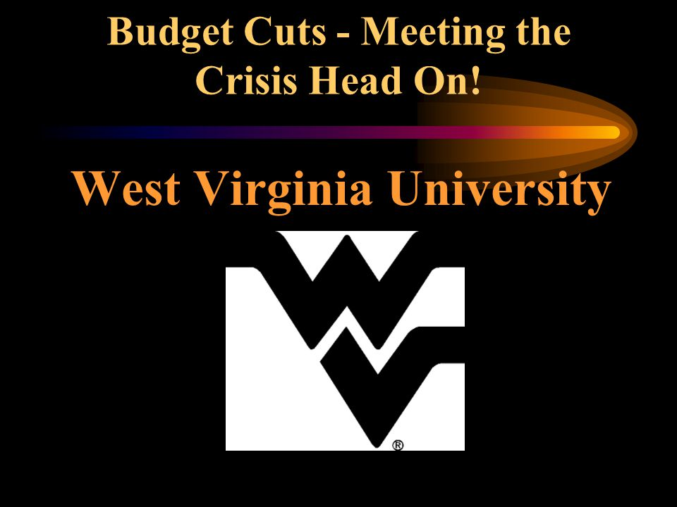 Budget Cuts - Meeting the Crisis Head On! West Virginia University