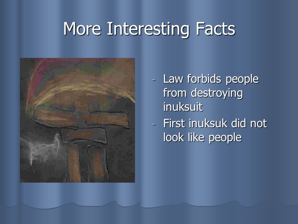 More Interesting Facts - Law forbids people from destroying inuksuit - First inuksuk did not look like people