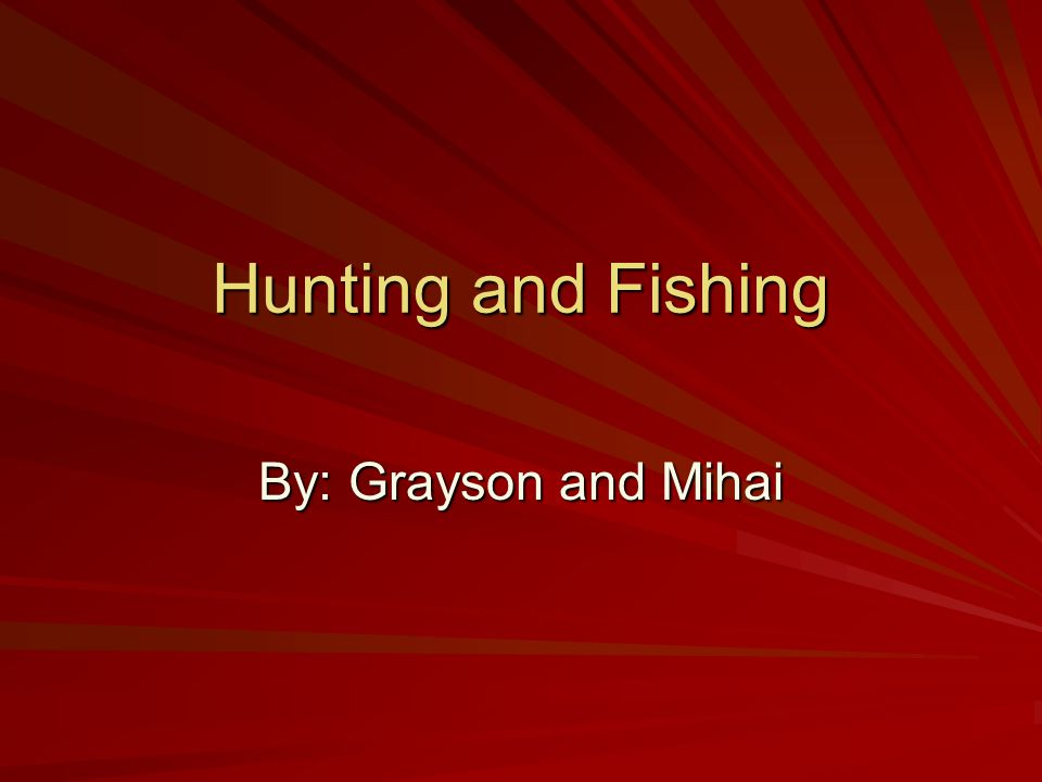 Hunting and Fishing By: Grayson and Mihai