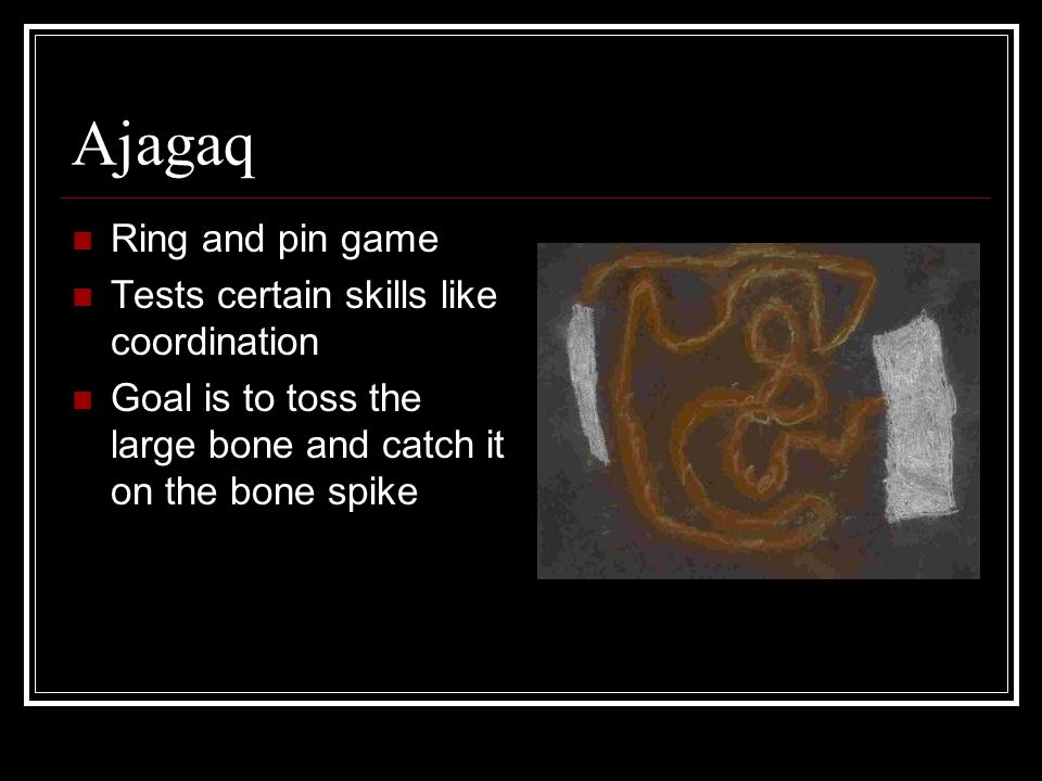 Ajagaq Ring and pin game Tests certain skills like coordination Goal is to toss the large bone and catch it on the bone spike