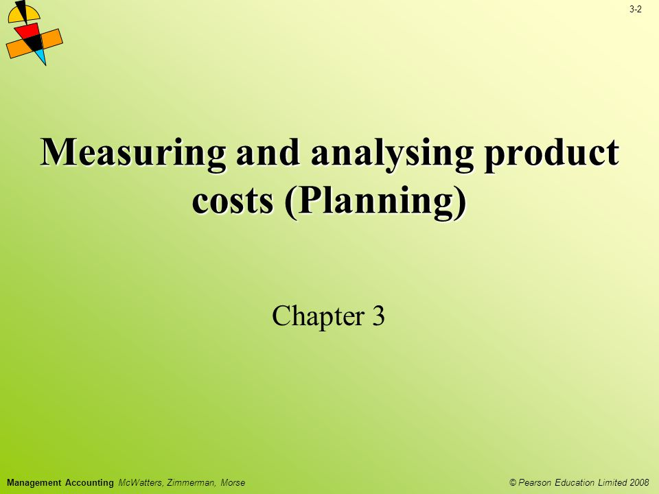 3-2 © Pearson Education Limited 2008 Management Accounting McWatters, Zimmerman, Morse Measuring and analysing product costs (Planning) Chapter 3