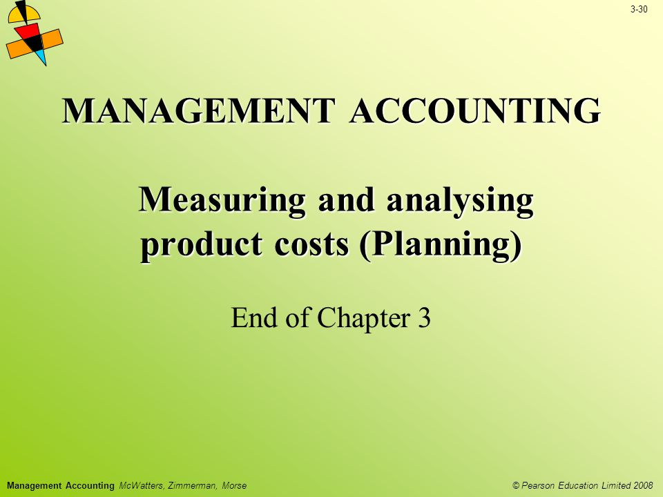 3-30 © Pearson Education Limited 2008 Management Accounting McWatters, Zimmerman, Morse MANAGEMENT ACCOUNTING Measuring and analysing product costs (Planning) End of Chapter 3