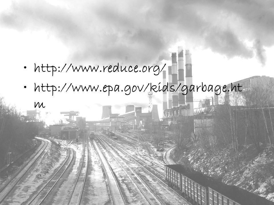 http://www.reduce.org/ http://www.epa.gov/kids/garbage.ht m