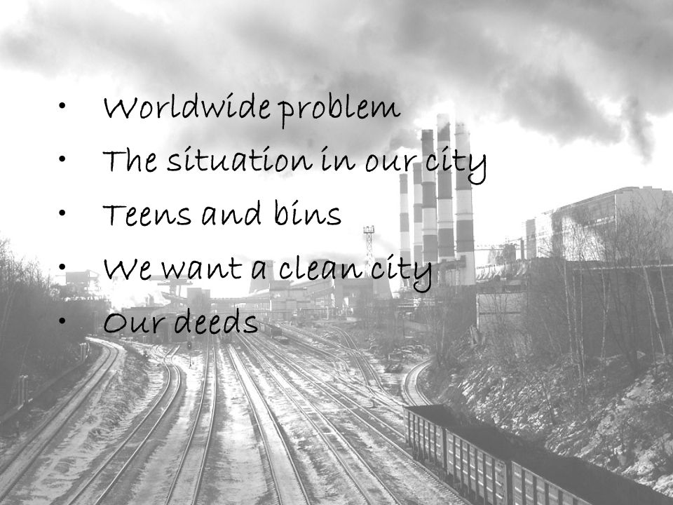 Worldwide problem The situation in our city Teens and bins We want a clean city Our deeds