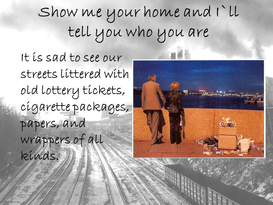 Show me your home and I`ll tell you who you are It is sad to see our streets littered with old lottery tickets, cigarette packages, papers, and wrappers of all kinds.