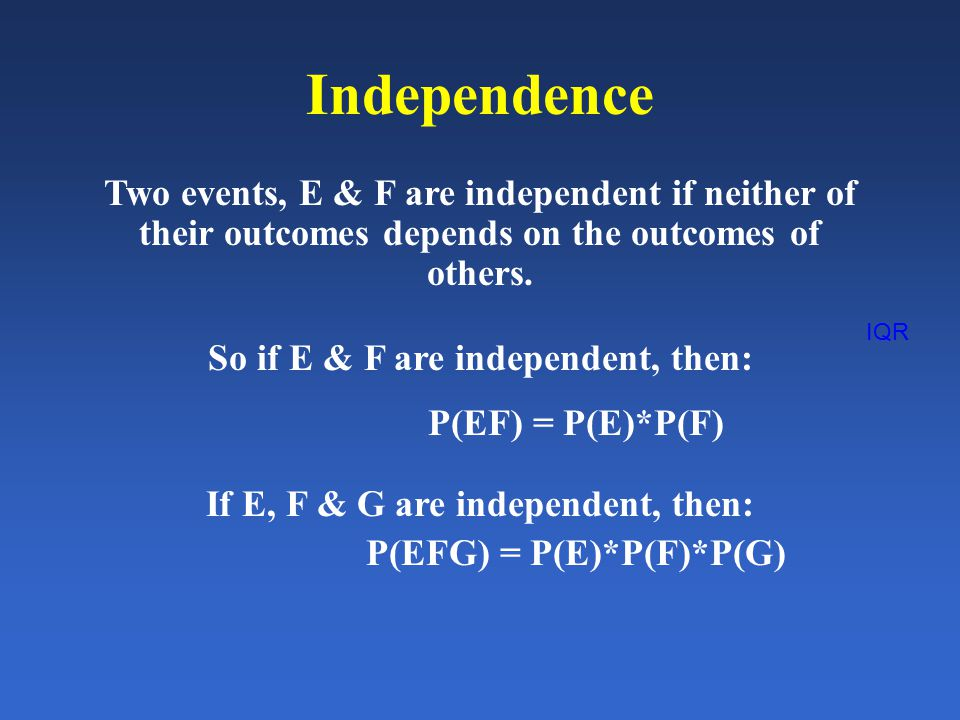 IQR Independence Two events, E & F are independent if neither of their outcomes depends on the outcomes of others.