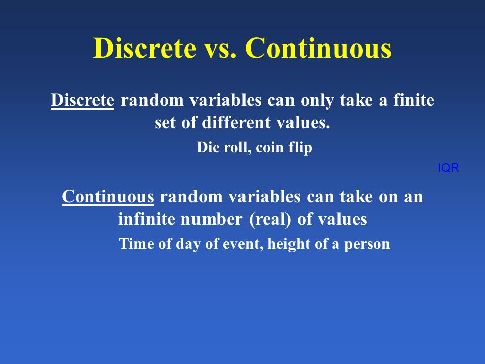 IQR Discrete vs. Continuous Discrete random variables can only take a finite set of different values. Die roll, coin flip Continuous random variables