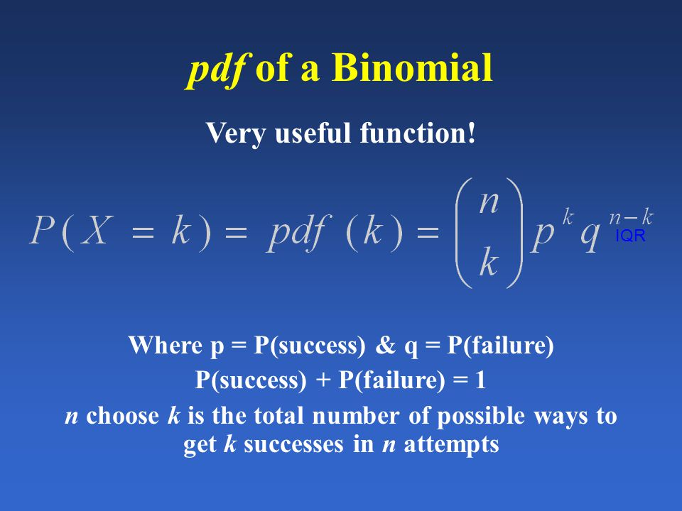 IQR pdf of a Binomial Very useful function! Where p = P(success) & q = P(failure) P(success) + P(failure) = 1 n choose k is the total number of possib