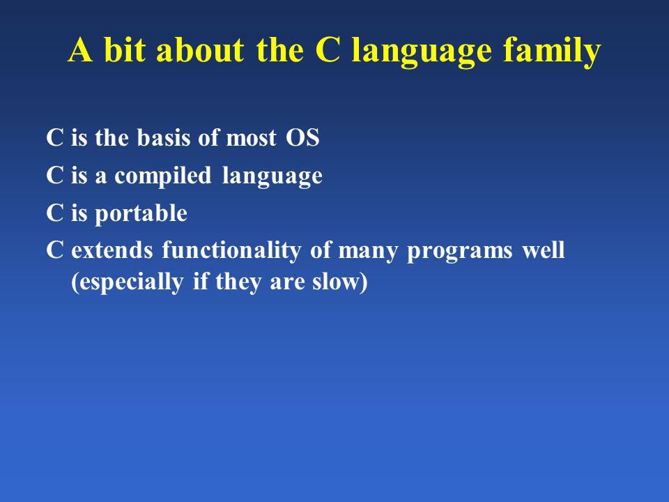 A bit about the C language family C is the basis of most OS C is a compiled language C is portable C extends functionality of many programs well (espe