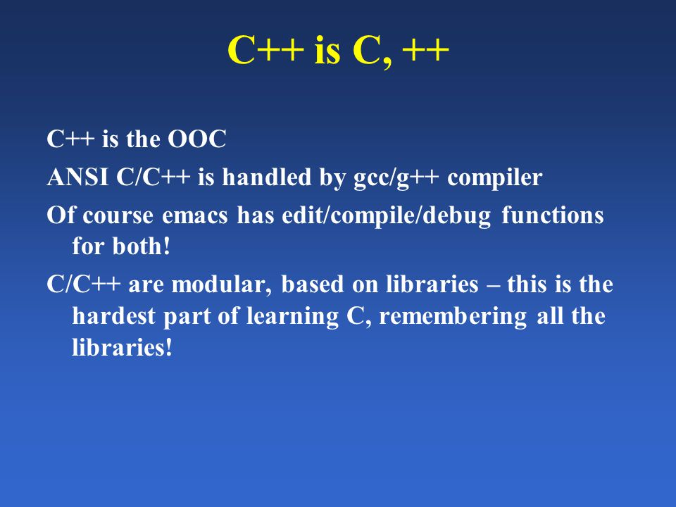 C++ is C, ++ C++ is the OOC ANSI C/C++ is handled by gcc/g++ compiler Of course emacs has edit/compile/debug functions for both.
