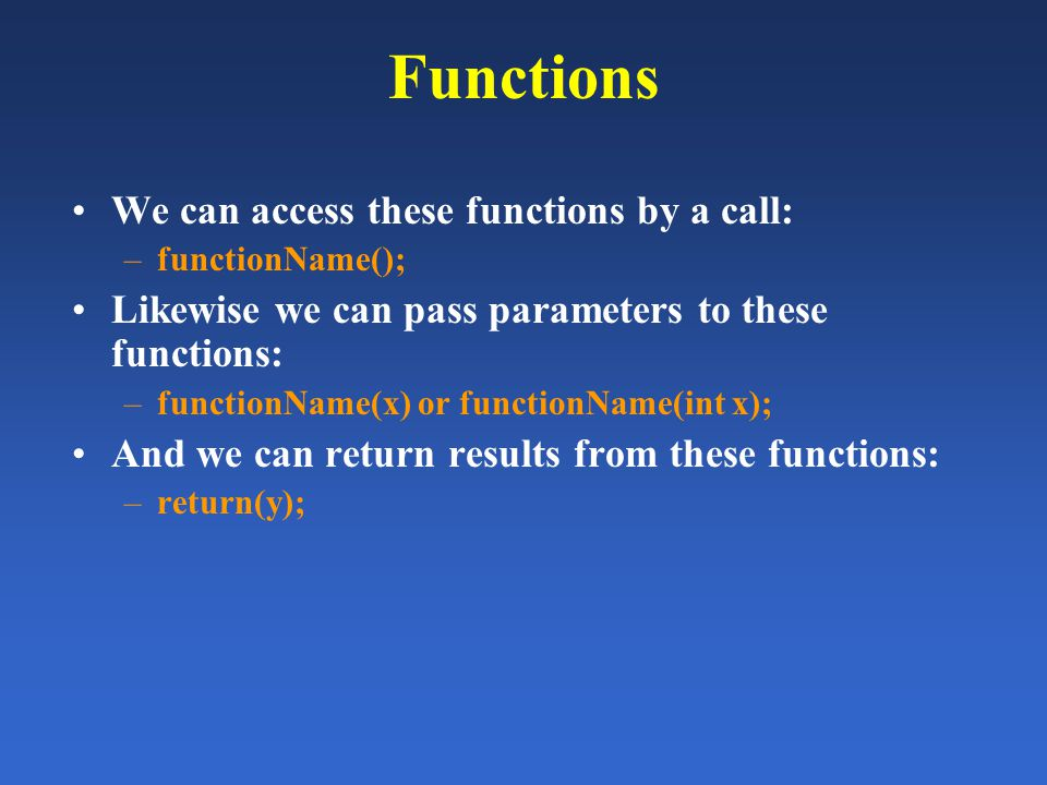 Functions We can access these functions by a call: –functionName(); Likewise we can pass parameters to these functions: –functionName(x) or functionNa