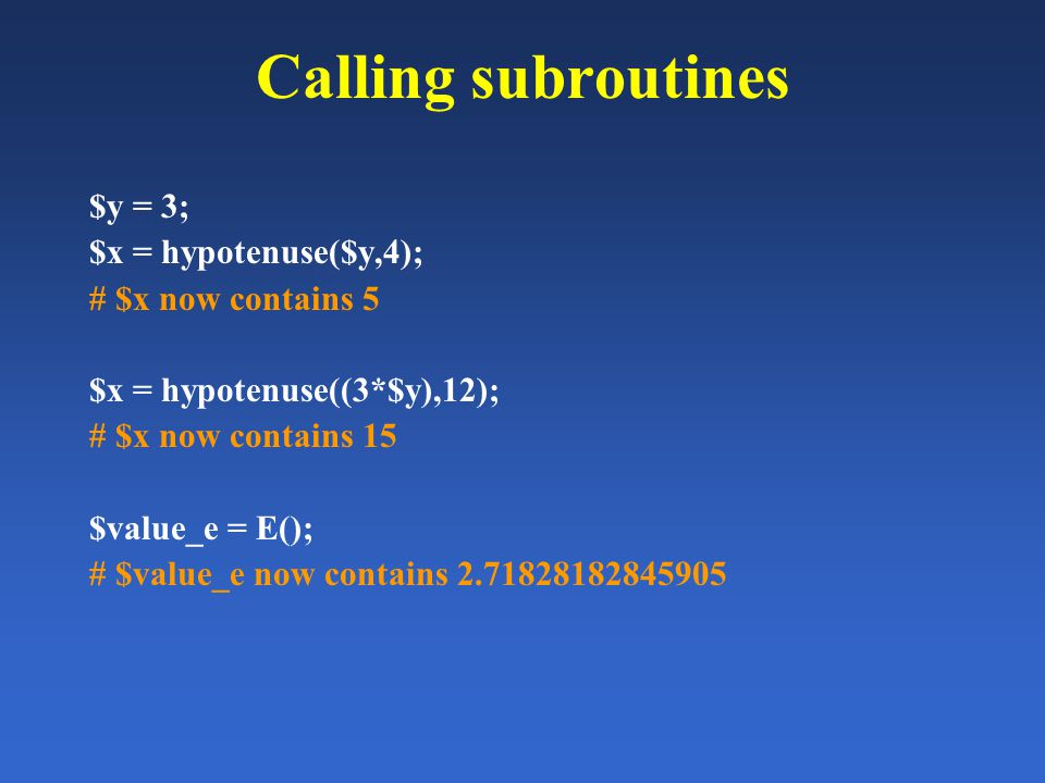 Calling subroutines $y = 3; $x = hypotenuse($y,4); # $x now contains 5 $x = hypotenuse((3*$y),12); # $x now contains 15 $value_e = E(); # $value_e now contains 2.71828182845905