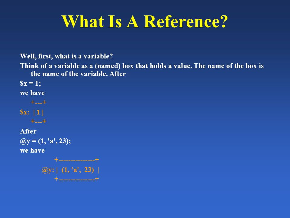 What Is A Reference? Well, first, what is a variable? Think of a variable as a (named) box that holds a value. The name of the box is the name of the