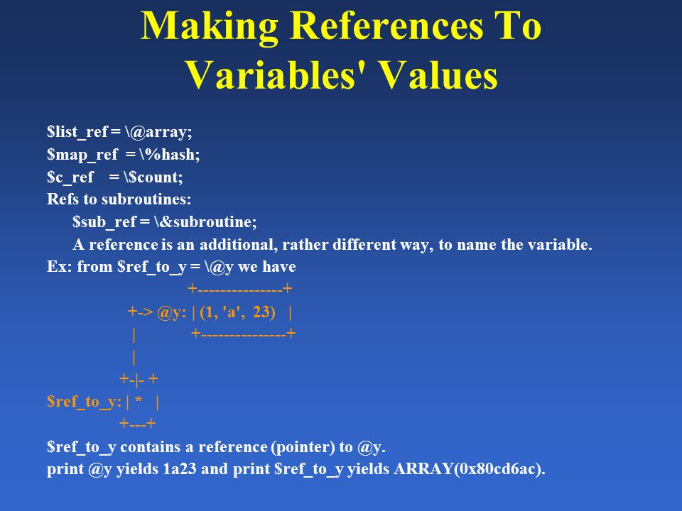 Making References To Variables' Values $list_ref = \@array; $map_ref = \%hash; $c_ref = \$count; Refs to subroutines: $sub_ref = \&subroutine; A refer