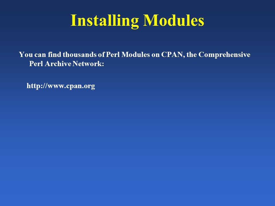Installing Modules You can find thousands of Perl Modules on CPAN, the Comprehensive Perl Archive Network: http://www.cpan.org