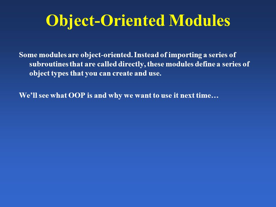 Object-Oriented Modules Some modules are object-oriented. Instead of importing a series of subroutines that are called directly, these modules define