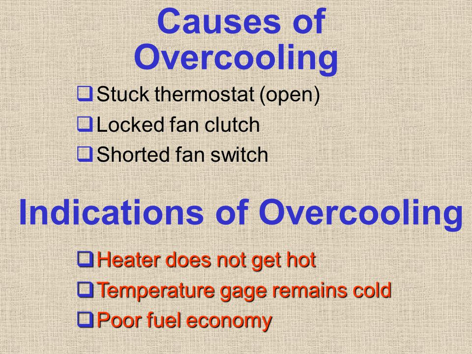 Causes of Overcooling  Stuck thermostat (open)  Locked fan clutch  Shorted fan switch Indications of Overcooling  Heater does not get hot  Temper