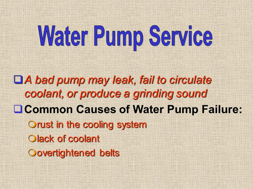  A bad pump may leak, fail to circulate coolant, or produce a grinding sound  Common Causes of Water Pump Failure:  rust in the cooling system  la