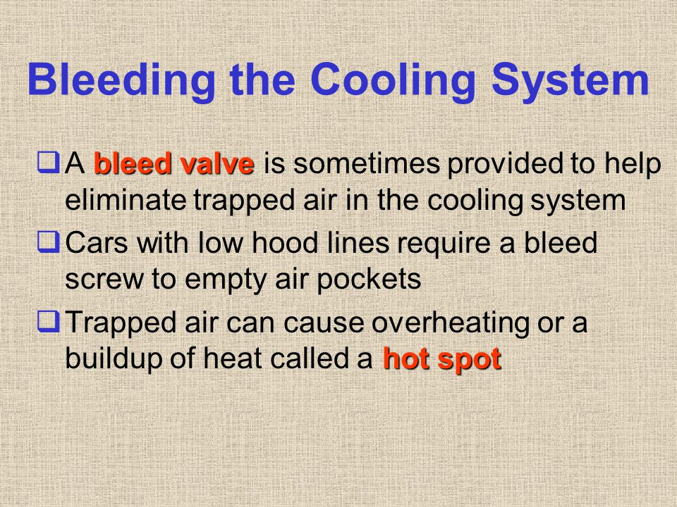 Bleeding the Cooling System bleed valve  A bleed valve is sometimes provided to help eliminate trapped air in the cooling system  Cars with low hood