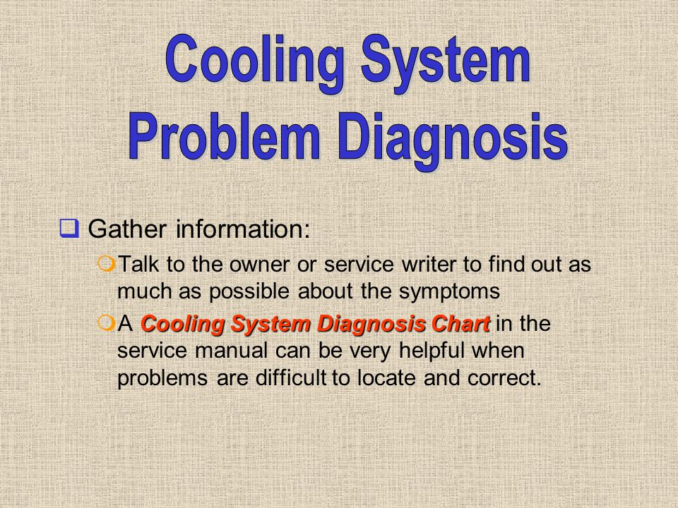  Gather information:  Talk to the owner or service writer to find out as much as possible about the symptoms Cooling System Diagnosis Chart  A Cool