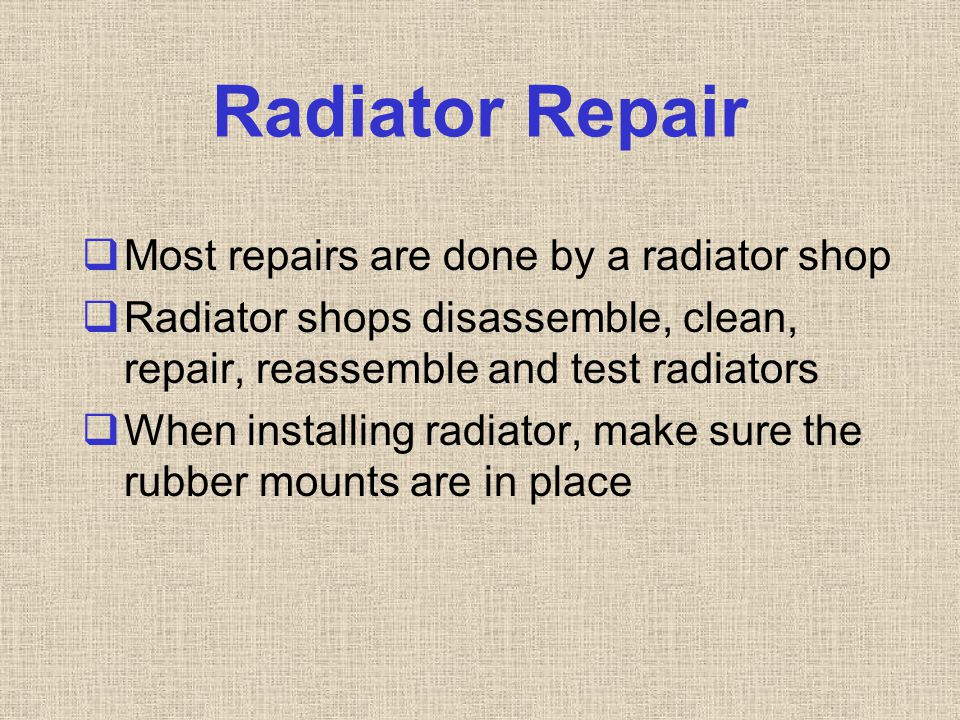Radiator Repair  Most repairs are done by a radiator shop  Radiator shops disassemble, clean, repair, reassemble and test radiators  When installin