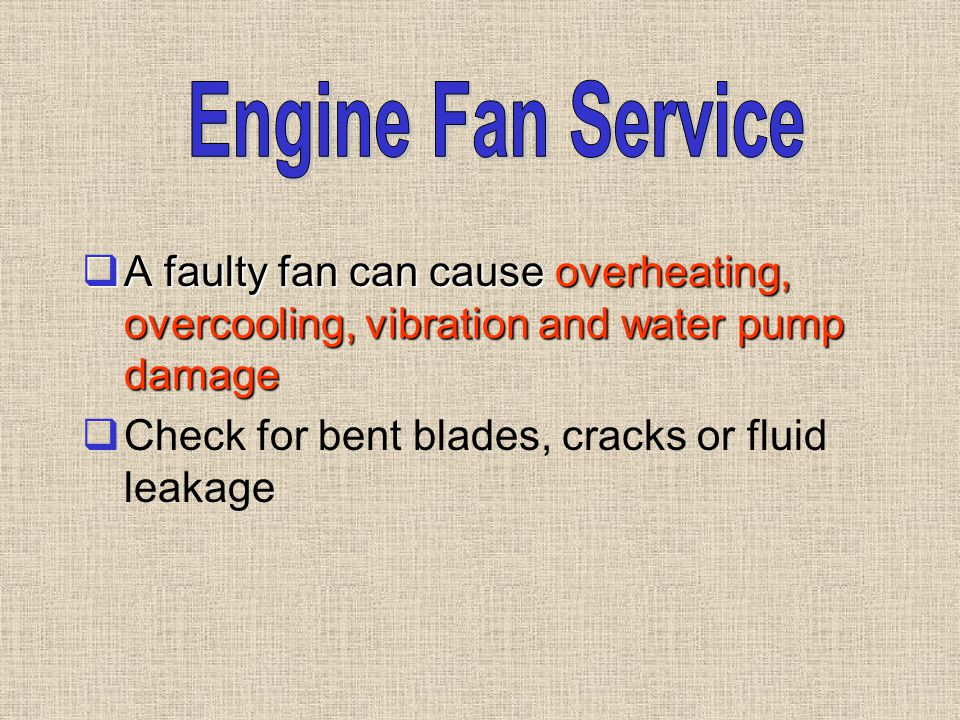  A faulty fan can cause overheating, overcooling, vibration and water pump damage  Check for bent blades, cracks or fluid leakage