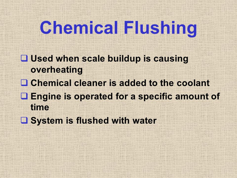 Chemical Flushing  Used when scale buildup is causing overheating  Chemical cleaner is added to the coolant  Engine is operated for a specific amou