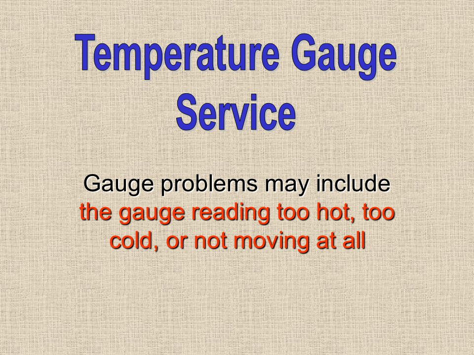 Gauge problems may include the gauge reading too hot, too cold, or not moving at all