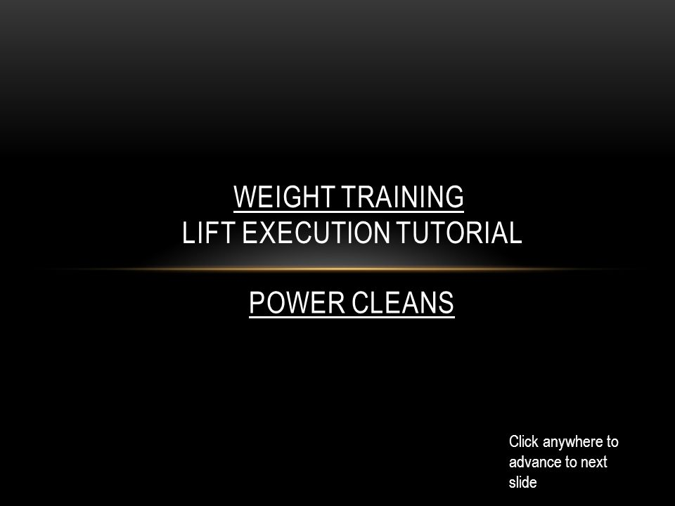WEIGHT TRAINING LIFT EXECUTION TUTORIAL Click anywhere to advance to next slide POWER CLEANS