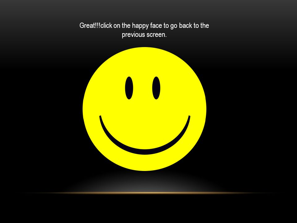 Great!!!click on the happy face to go back to the previous screen.