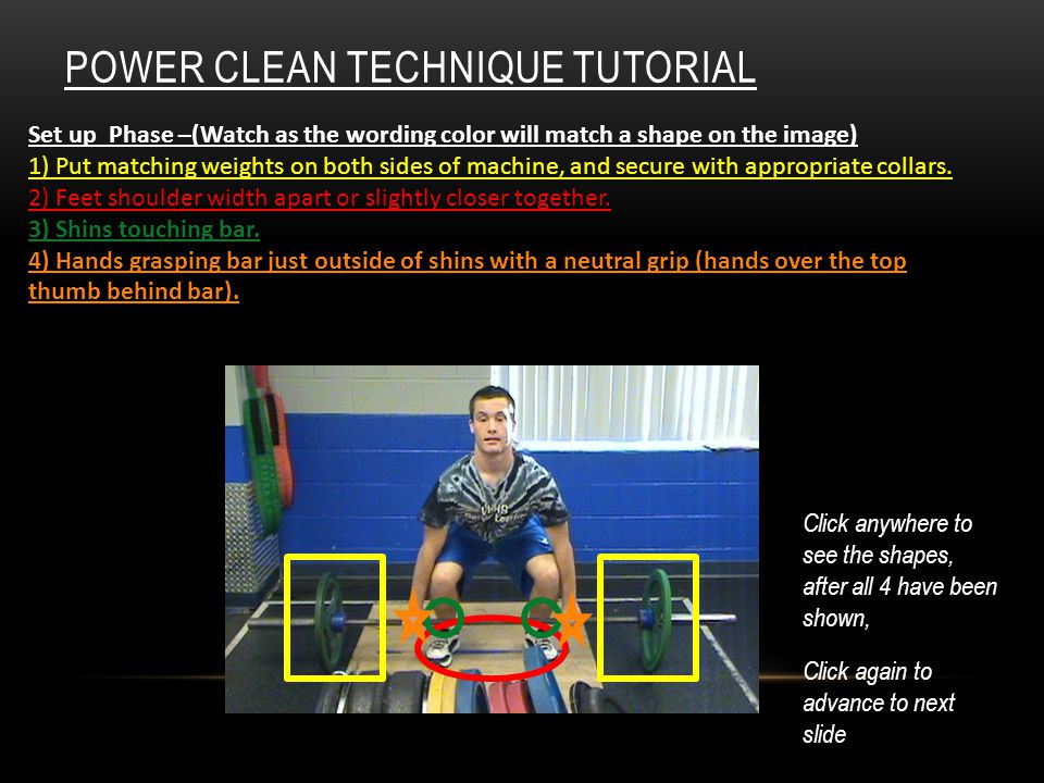 POWER CLEAN TECHNIQUE TUTORIAL Set up Phase –(Watch as the wording color will match a shape on the image) 1) Put matching weights on both sides of machine, and secure with appropriate collars.