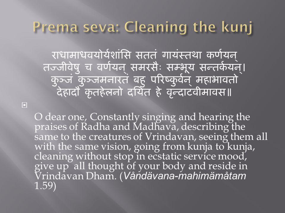 राधामाधवयोर्यशांसि सततं गायंस्तथा कर्णयन् तज्जीवेषु च वर्णयन् समरसैः सम्भूय सन्तर्कयन्। कुञ्जं कुञ्जमनारतं बहु परिष्कुर्वन् महाभावतो देहादौ कृतहेलनो दयित हे वृन्दाटवीमावस॥  O dear one, Constantly singing and hearing the praises of Radha and Madhava, describing the same to the creatures of Vrindavan, seeing them all with the same vision, going from kunja to kunja, cleaning without stop in ecstatic service mood, give up all thought of your body and reside in Vrindavan Dham.