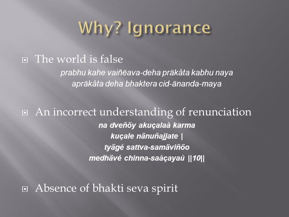  The world is false prabhu kahe vaiñëava ‑ deha präkåta kabhu naya apräkåta deha bhaktera cid ‑ änanda ‑ maya  An incorrect understanding of renunciation na dveñöy akuçalaà karma kuçale nänuñajjate | tyägé sattva-samäviñöo medhävé chinna-saàçayaù ||10||  Absence of bhakti seva spirit