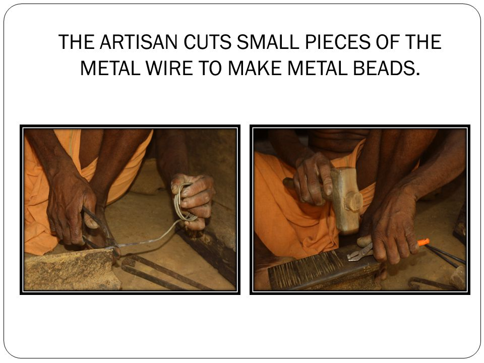 THE ARTISAN FIRES THE METAL BEADS AND BEATS IT TO GIVE A PPROPRIATE SHAPE.