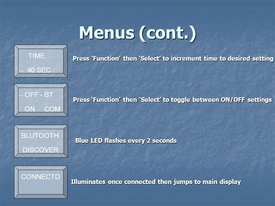 Menus (cont.) Blue LED flashes every 2 seconds Press 'Function' then 'Select' to toggle between ON/OFF settings Press 'Function' then 'Select' to increment time to desired setting Press 'Function' then 'Select' to increment time to desired setting TIME  40 SEC  OFF - BT ON COM  BLUTOOTH DISCOVER  CONNECTD Illuminates once connected then jumps to main display