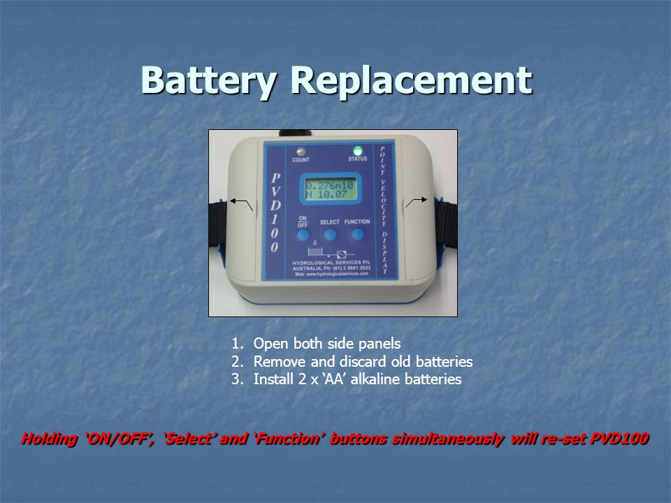 Battery Replacement 1.Open both side panels 2.Remove and discard old batteries 3.Install 2 x 'AA' alkaline batteries Holding 'ON/OFF', 'Select' and 'Function' buttons simultaneously will re-set PVD100