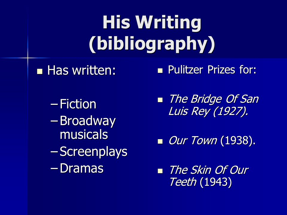 His Writing (bibliography) Has written: Has written: –Fiction –Broadway musicals –Screenplays –Dramas Pulitzer Prizes for: Pulitzer Prizes for: The Bridge Of San Luis Rey (1927).