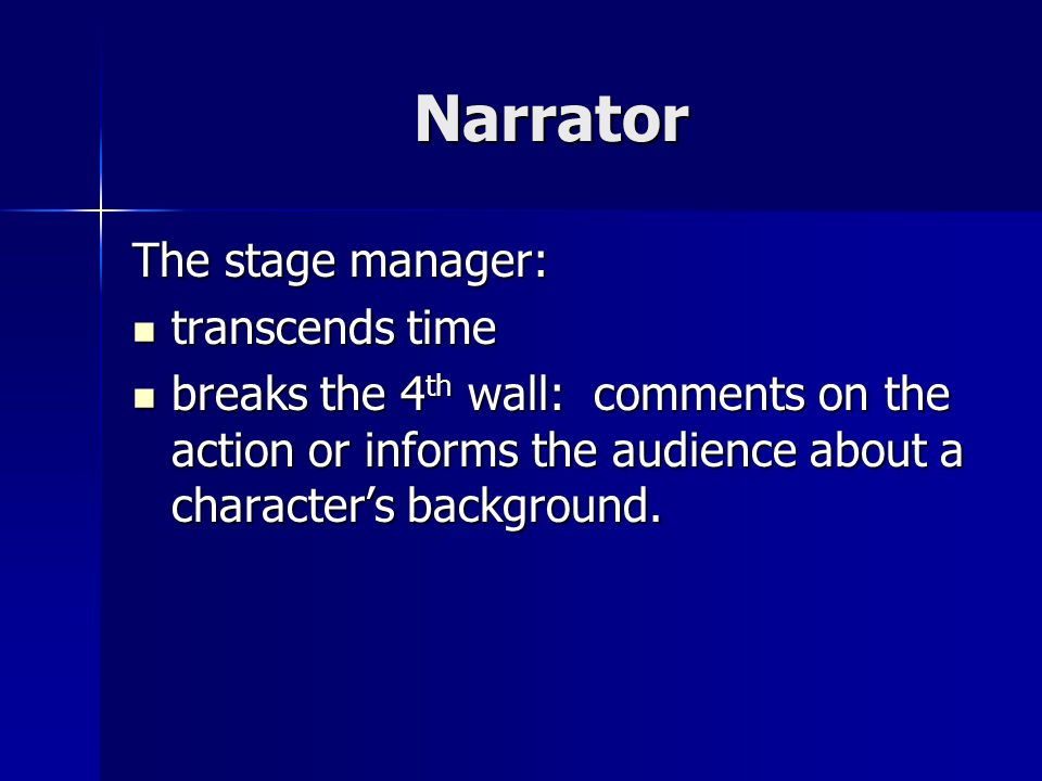 Narrator The stage manager: transcends time transcends time breaks the 4 th wall: comments on the action or informs the audience about a character's background.