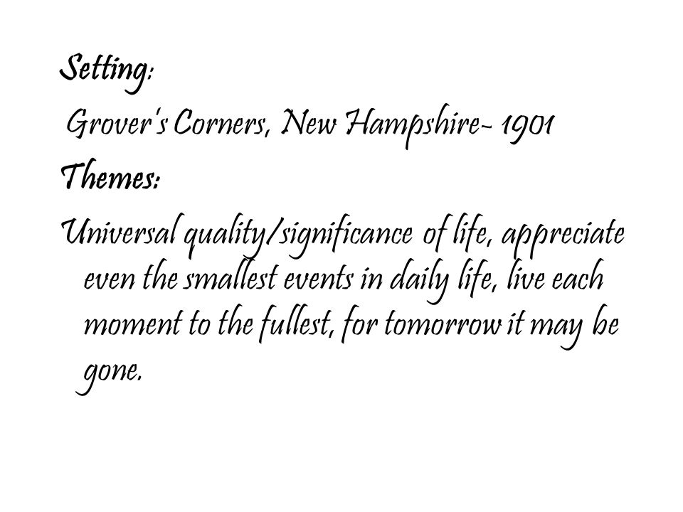 Setting: Grover's Corners, New Hampshire- 1901 Themes: Universal quality/significance of life, appreciate even the smallest events in daily life, live each moment to the fullest, for tomorrow it may be gone.