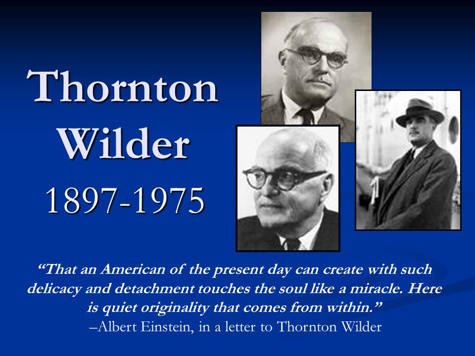 Thornton Wilder 1897-1975 That an American of the present day can create with such delicacy and detachment touches the soul like a miracle.
