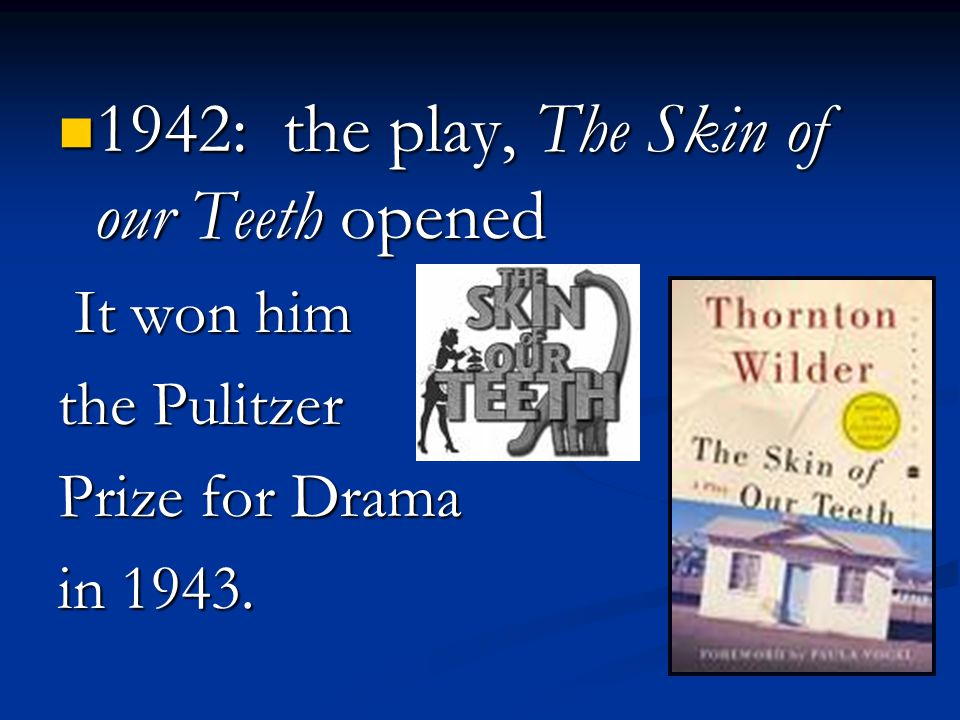 1942: the play, The Skin of our Teeth opened 1942: the play, The Skin of our Teeth opened It won him It won him the Pulitzer Prize for Drama in 1943.